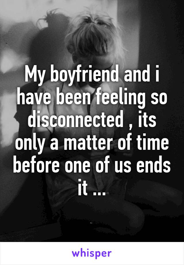 My boyfriend and i have been feeling so disconnected , its only a matter of time before one of us ends it ...