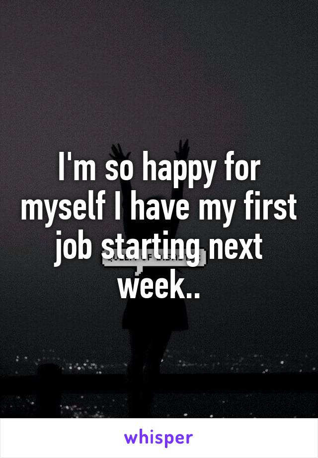 I'm so happy for myself I have my first job starting next week..