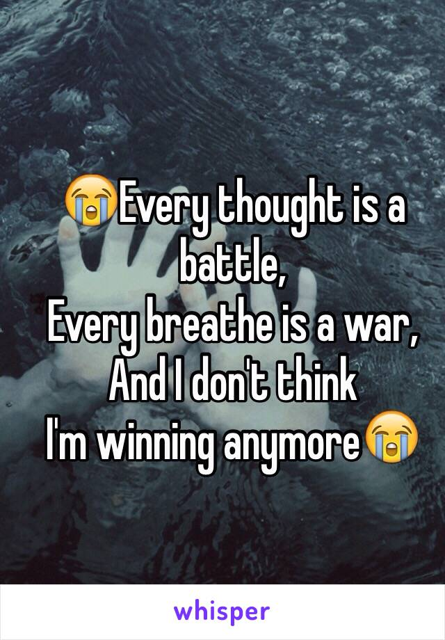 😭Every thought is a battle, Every breathe is a war, And I don't think  I'm winning anymore😭