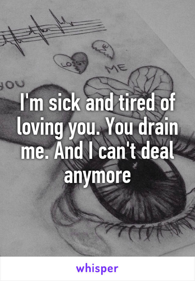 I'm sick and tired of loving you. You drain me. And I can't deal anymore
