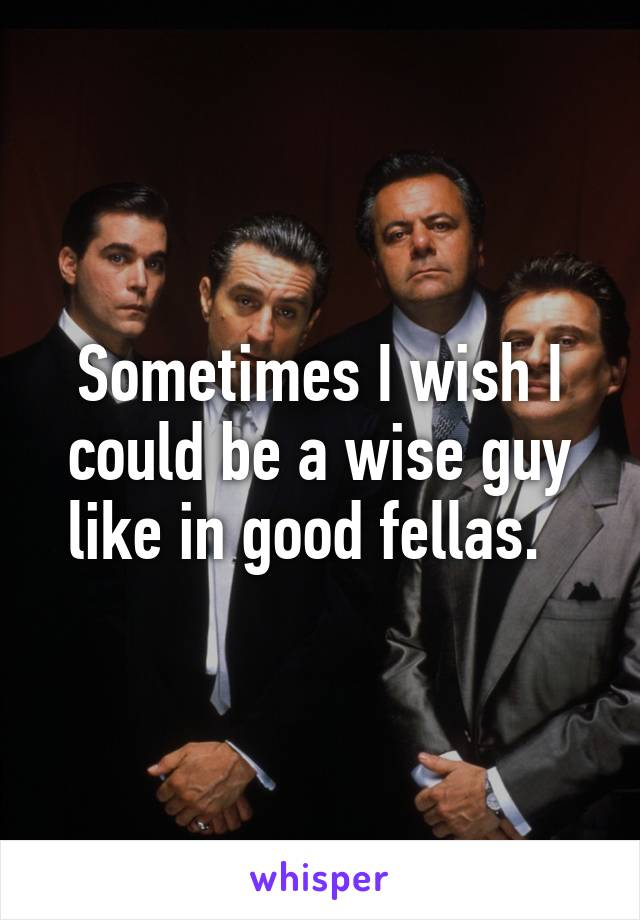 Sometimes I wish I could be a wise guy like in good fellas.