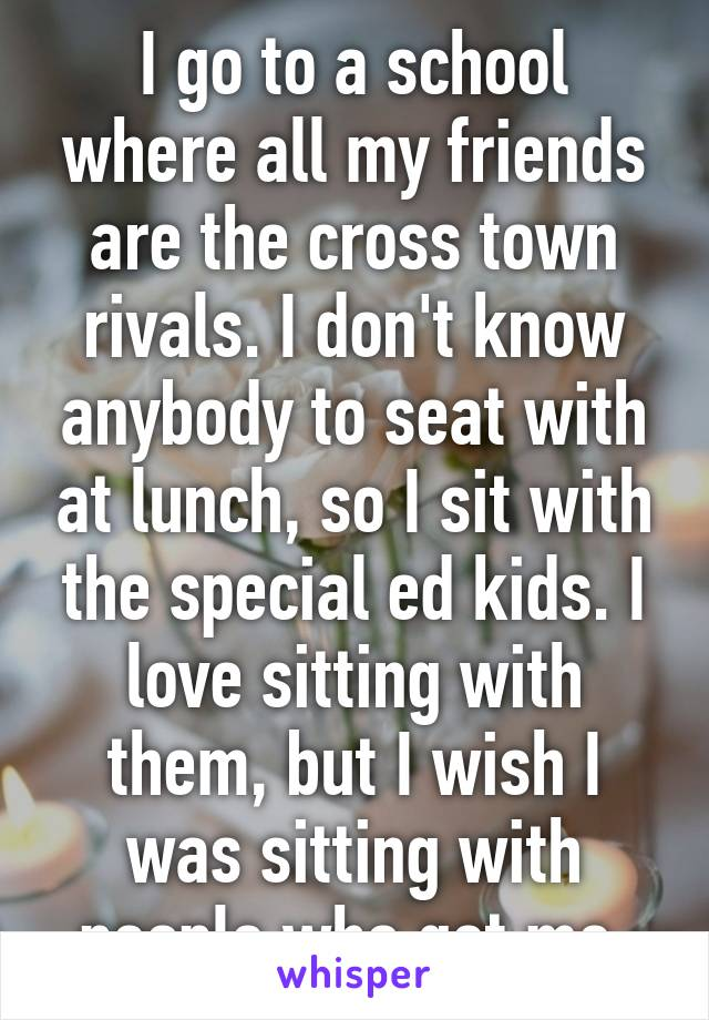 I go to a school where all my friends are the cross town rivals. I don't know anybody to seat with at lunch, so I sit with the special ed kids. I love sitting with them, but I wish I was sitting with people who get me.