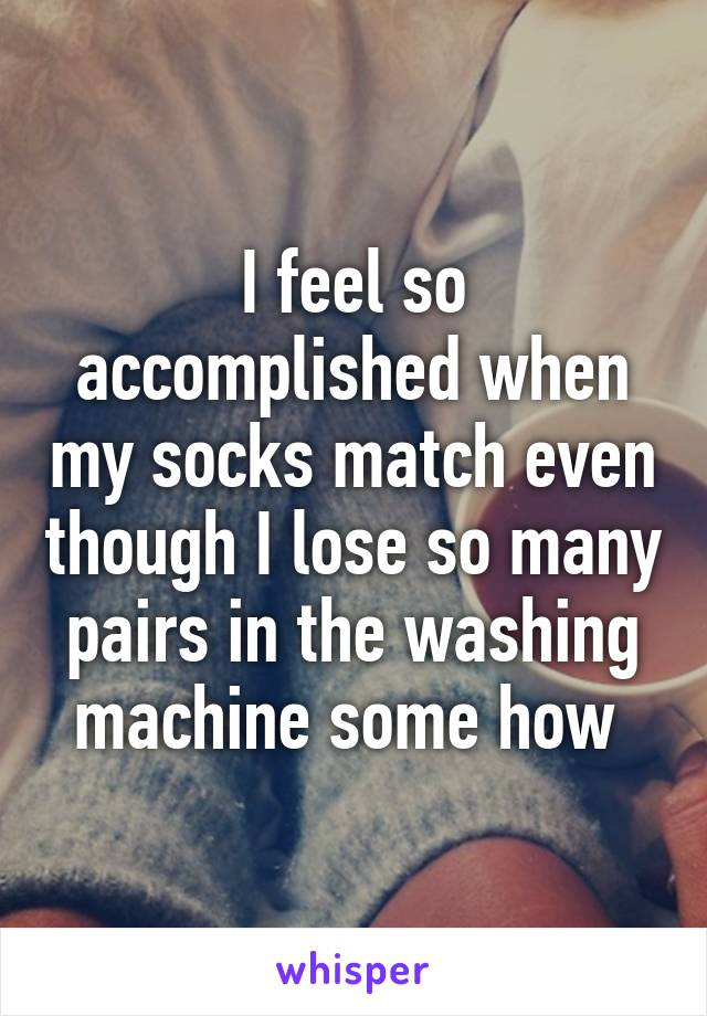 I feel so accomplished when my socks match even though I lose so many pairs in the washing machine some how