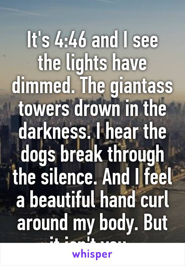 It's 4:46 and I see the lights have dimmed. The giantass towers drown in the darkness. I hear the dogs break through the silence. And I feel a beautiful hand curl around my body. But it isn't you.