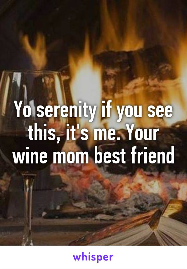 Yo serenity if you see this, it's me. Your wine mom best friend
