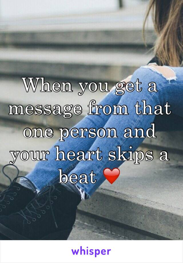When you get a message from that one person and your heart skips a beat ❤️
