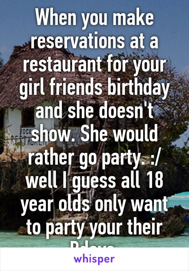When you make reservations at a restaurant for your girl friends birthday and she doesn't show. She would rather go party. :/ well I guess all 18 year olds only want to party your their Bdays