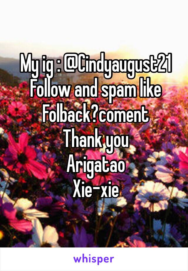 My ig : @Cindyaugust21  Follow and spam like  Folback?coment  Thank you  Arigatao  Xie-xie