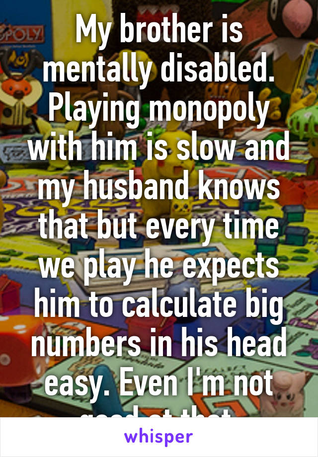 My brother is mentally disabled. Playing monopoly with him is slow and my husband knows that but every time we play he expects him to calculate big numbers in his head easy. Even I'm not good at that.