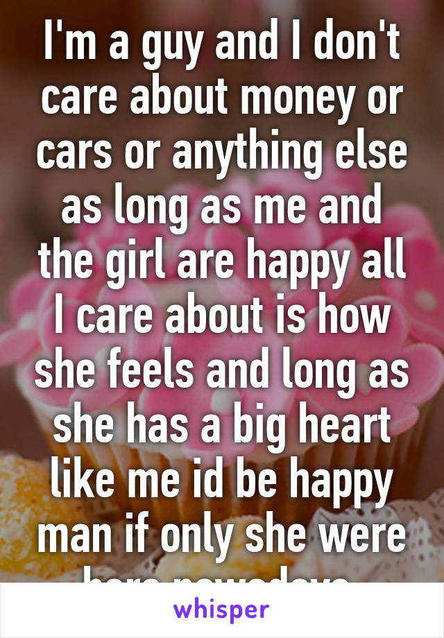 I'm a guy and I don't care about money or cars or anything else as long as me and the girl are happy all I care about is how she feels and long as she has a big heart like me id be happy man if only she were here nowadays