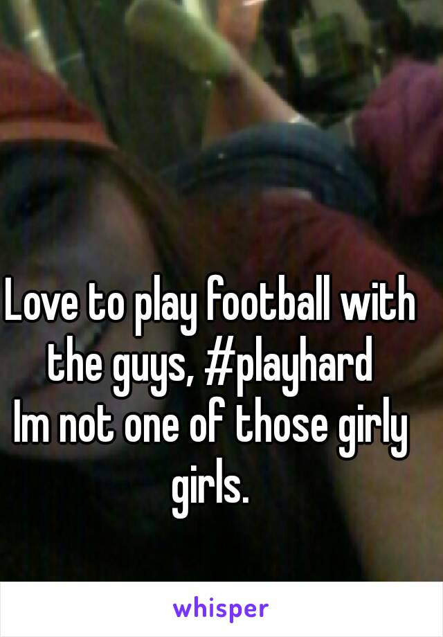 Love to play football with the guys, #playhard  Im not one of those girly girls.