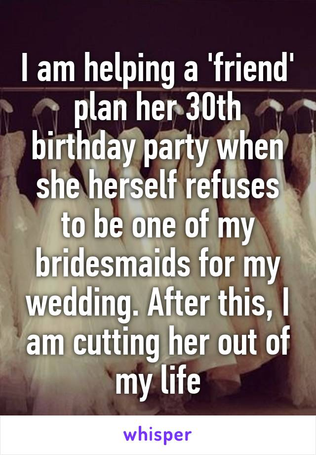 I am helping a 'friend' plan her 30th birthday party when she herself refuses to be one of my bridesmaids for my wedding. After this, I am cutting her out of my life