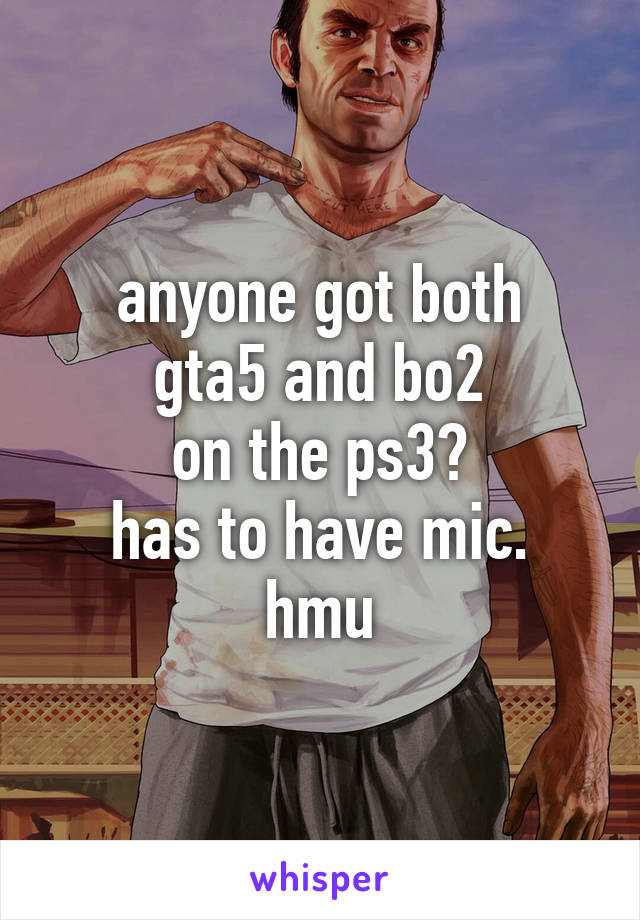 anyone got both gta5 and bo2 on the ps3? has to have mic. hmu