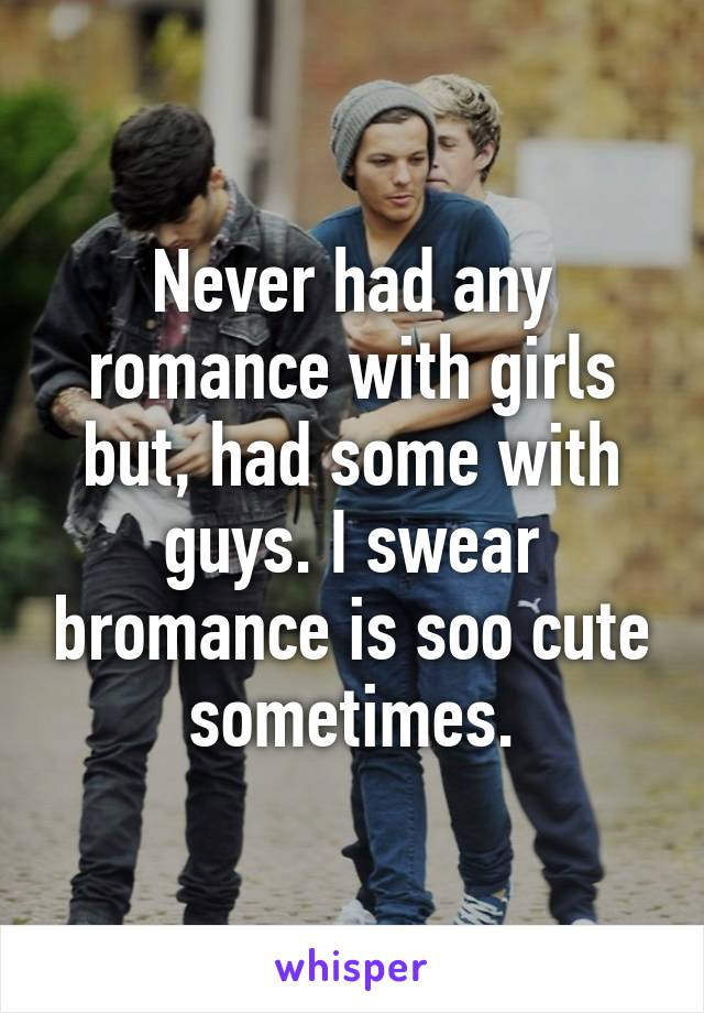Never had any romance with girls but, had some with guys. I swear bromance is soo cute sometimes.