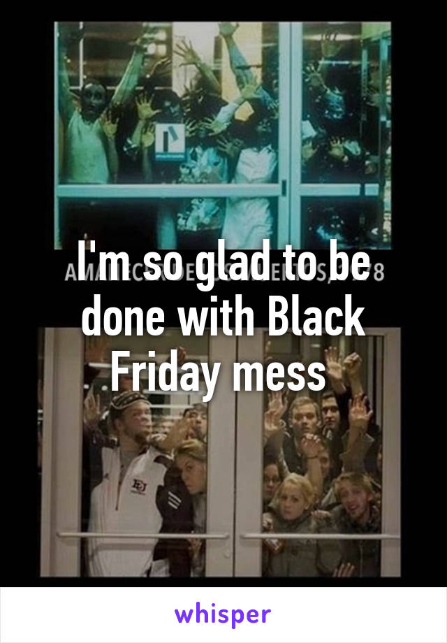 I'm so glad to be done with Black Friday mess