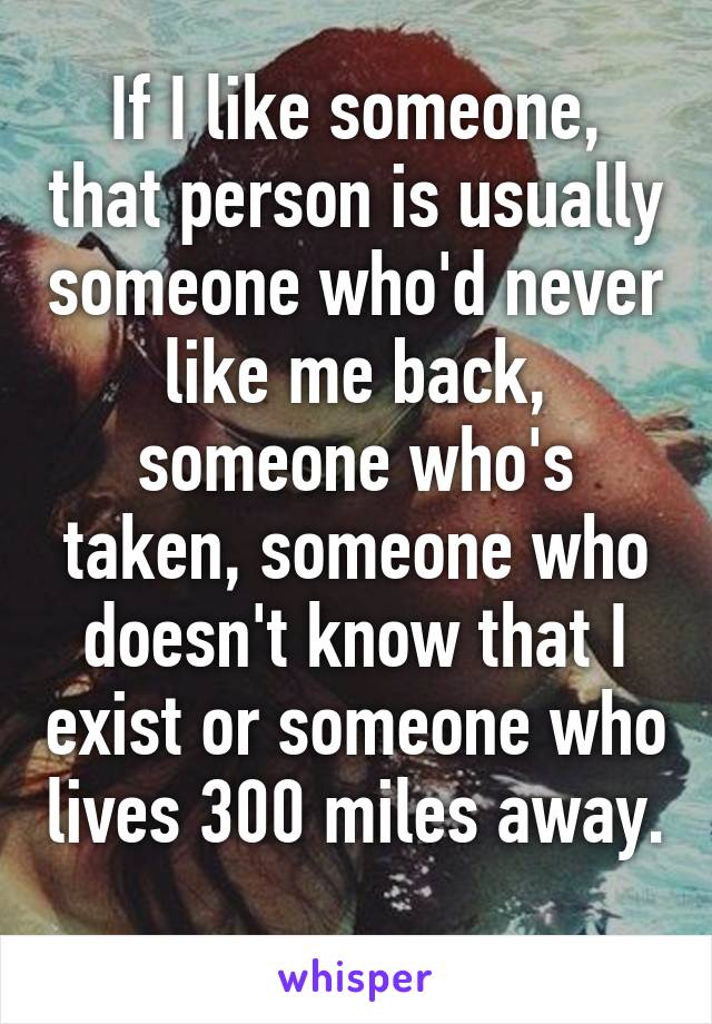 If I like someone, that person is usually someone who'd never like me back, someone who's taken, someone who doesn't know that I exist or someone who lives 300 miles away.