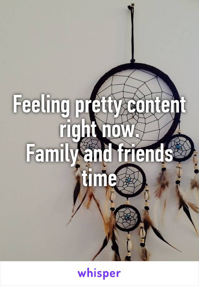 Feeling pretty content right now. Family and friends time
