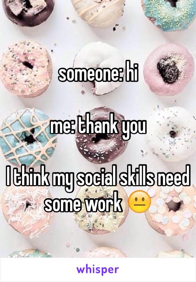 someone: hi   me: thank you   I think my social skills need some work 😐