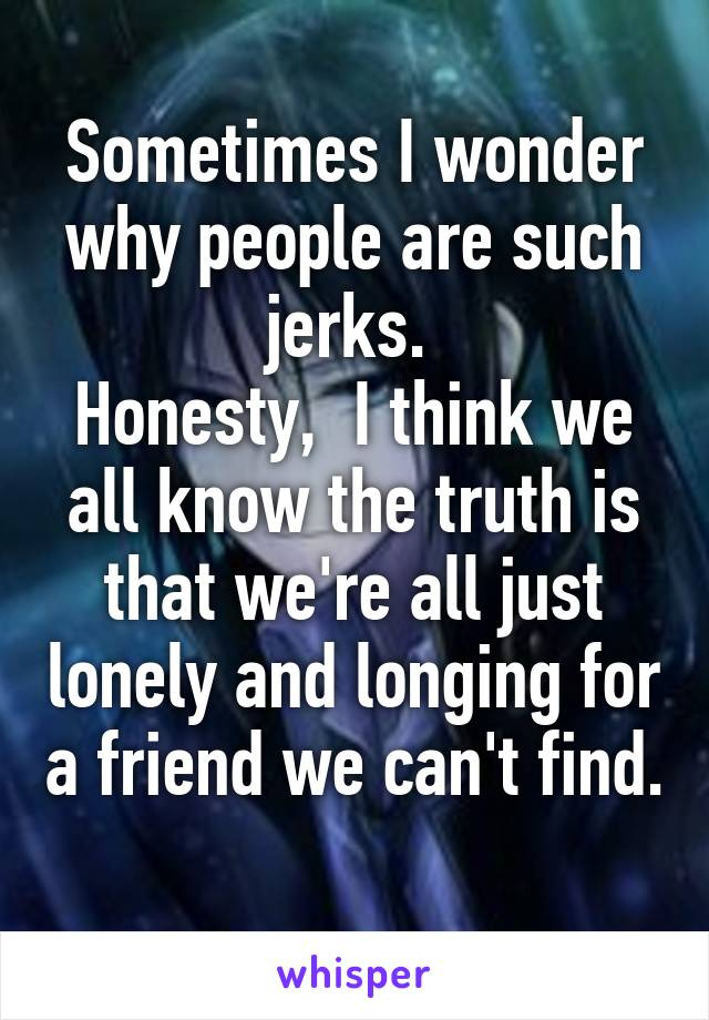 Sometimes I wonder why people are such jerks.  Honesty,  I think we all know the truth is that we're all just lonely and longing for a friend we can't find.