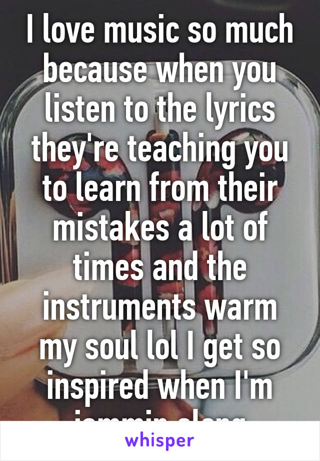 I love music so much because when you listen to the lyrics they're teaching you to learn from their mistakes a lot of times and the instruments warm my soul lol I get so inspired when I'm jammin along