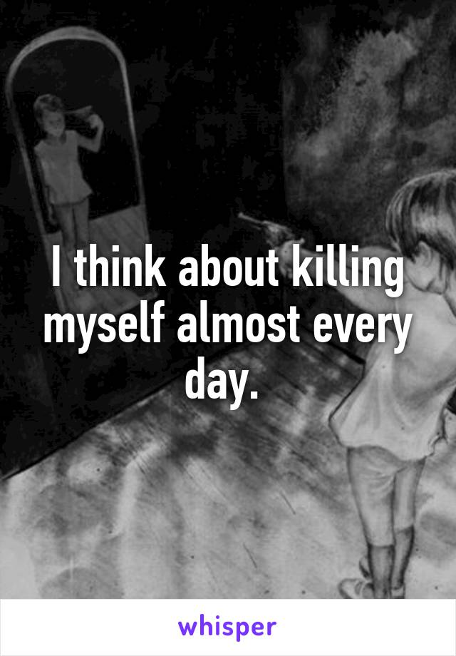 I think about killing myself almost every day.