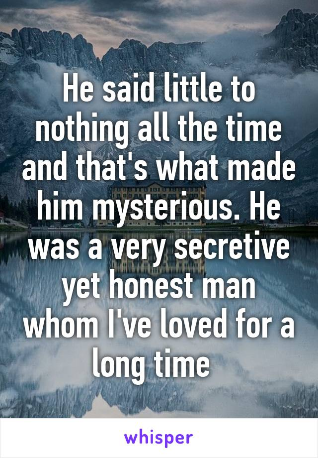 He said little to nothing all the time and that's what made him mysterious. He was a very secretive yet honest man whom I've loved for a long time