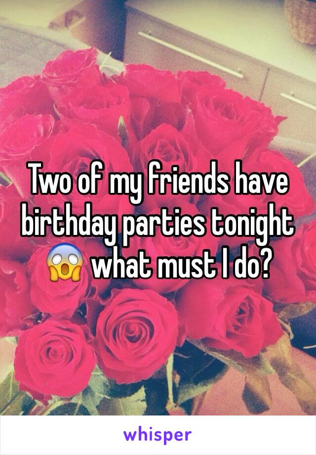 Two of my friends have birthday parties tonight 😱 what must I do?