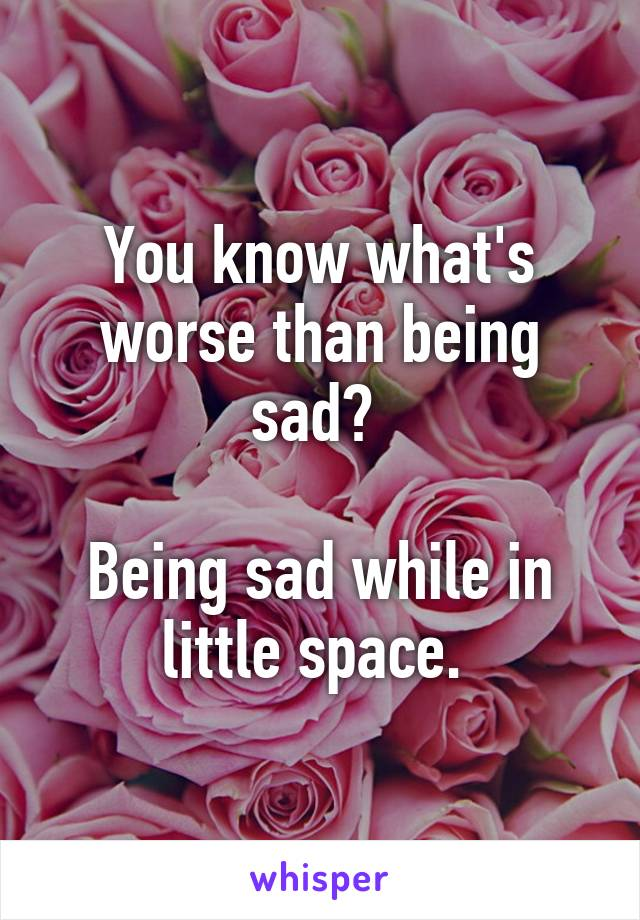 You know what's worse than being sad?   Being sad while in little space.