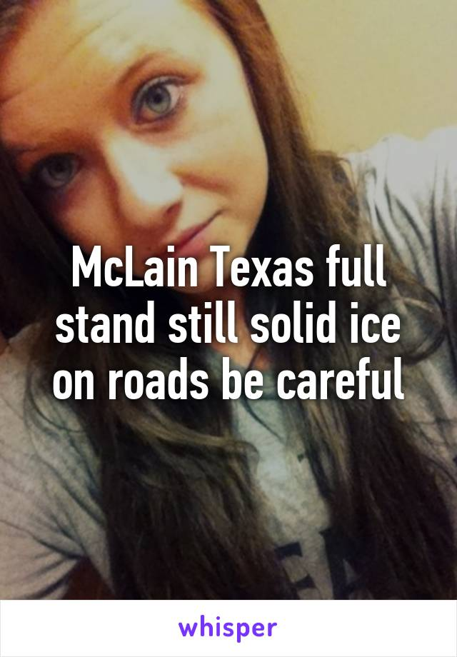 McLain Texas full stand still solid ice on roads be careful