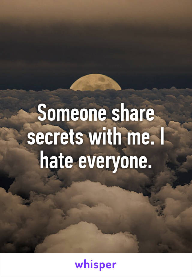 Someone share secrets with me. I hate everyone.
