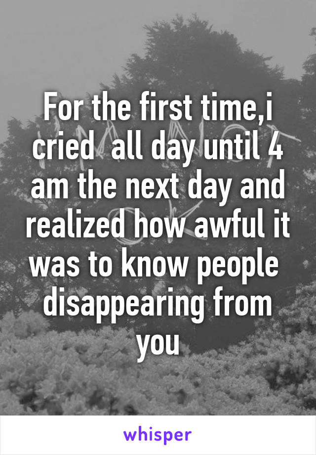For the first time,i cried  all day until 4 am the next day and realized how awful it was to know people  disappearing from you