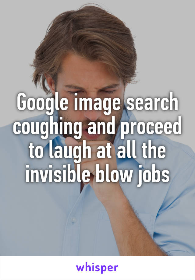 Google image search coughing and proceed to laugh at all the invisible blow jobs