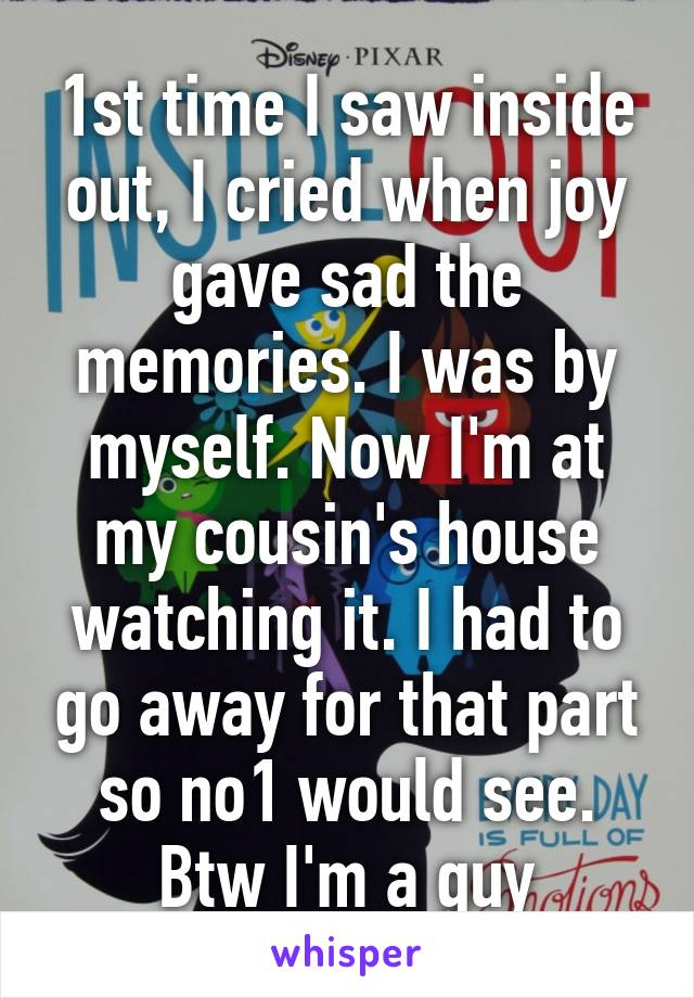 1st time I saw inside out, I cried when joy gave sad the memories. I was by myself. Now I'm at my cousin's house watching it. I had to go away for that part so no1 would see. Btw I'm a guy