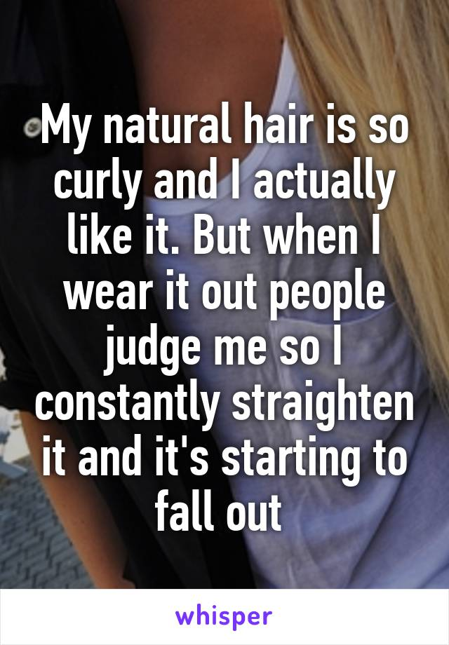 My natural hair is so curly and I actually like it. But when I wear it out people judge me so I constantly straighten it and it's starting to fall out