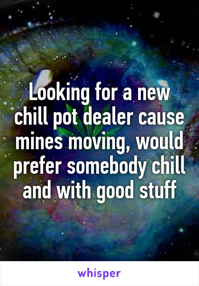 Looking for a new chill pot dealer cause mines moving, would prefer somebody chill and with good stuff