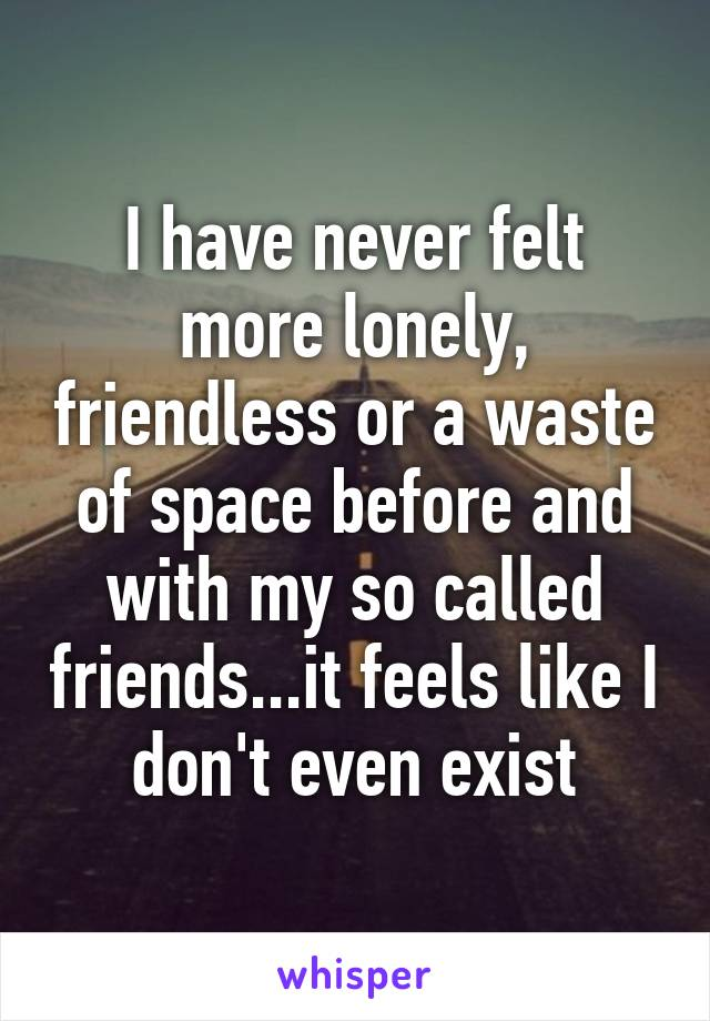 I have never felt more lonely, friendless or a waste of space before and with my so called friends...it feels like I don't even exist