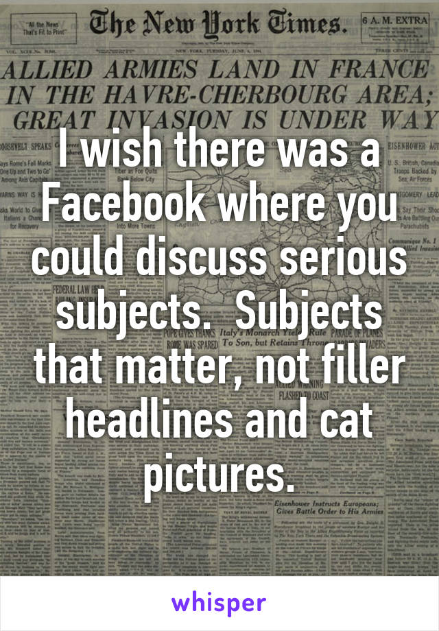 I wish there was a Facebook where you could discuss serious subjects.  Subjects that matter, not filler headlines and cat pictures.