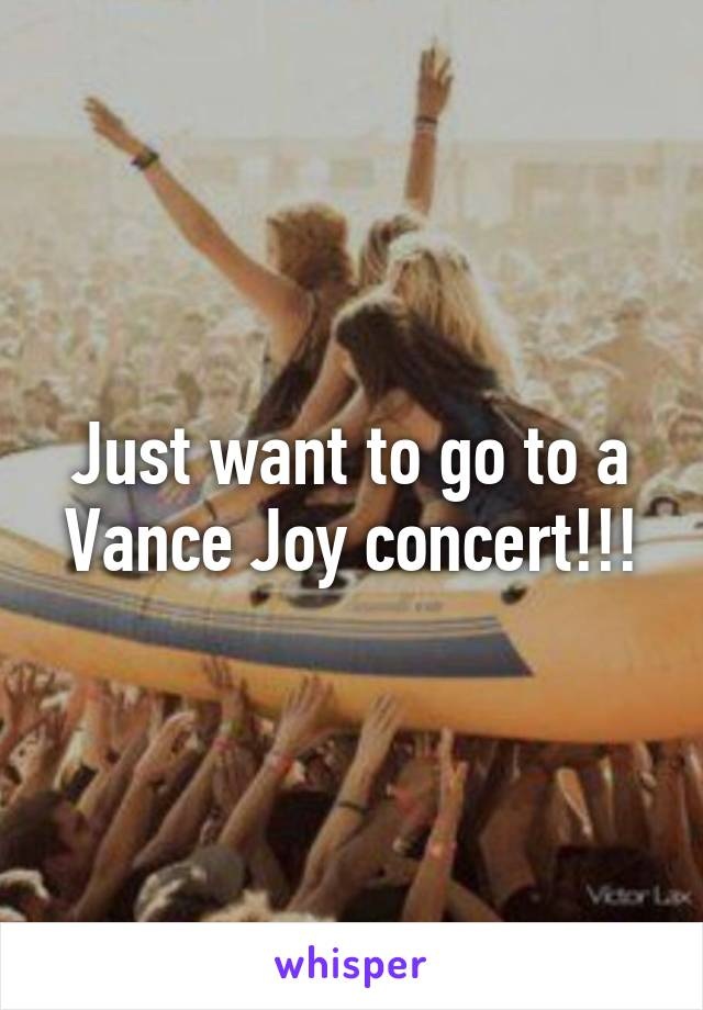 Just want to go to a Vance Joy concert!!!