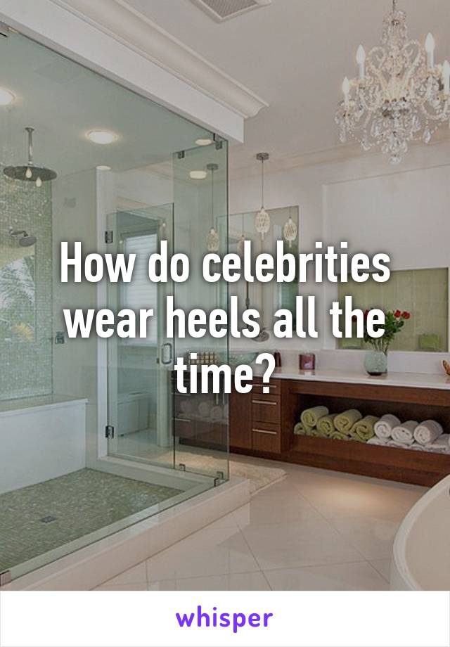 How do celebrities wear heels all the time?