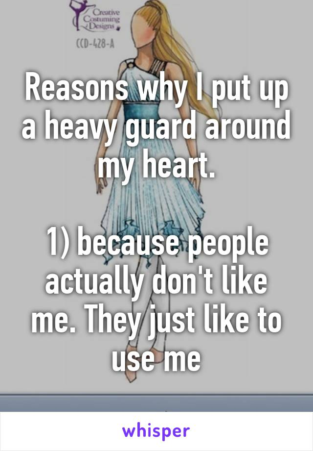Reasons why I put up a heavy guard around my heart.  1) because people actually don't like me. They just like to use me