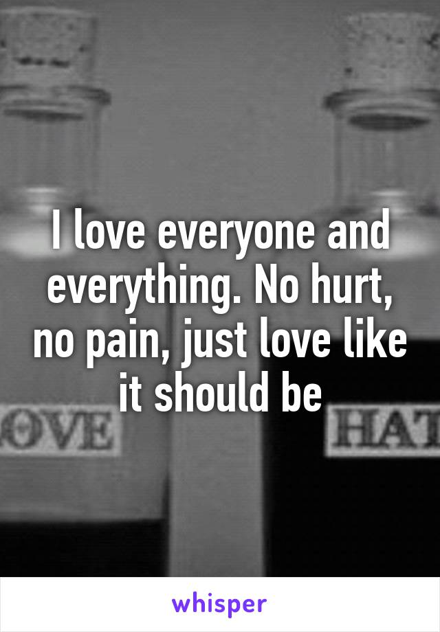 I love everyone and everything. No hurt, no pain, just love like it should be