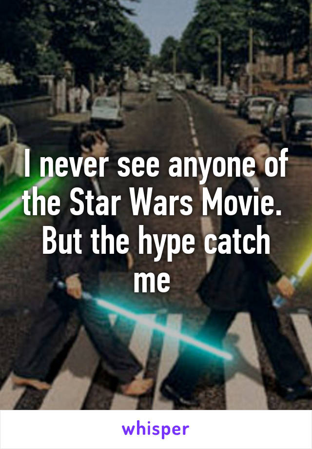I never see anyone of the Star Wars Movie.  But the hype catch me