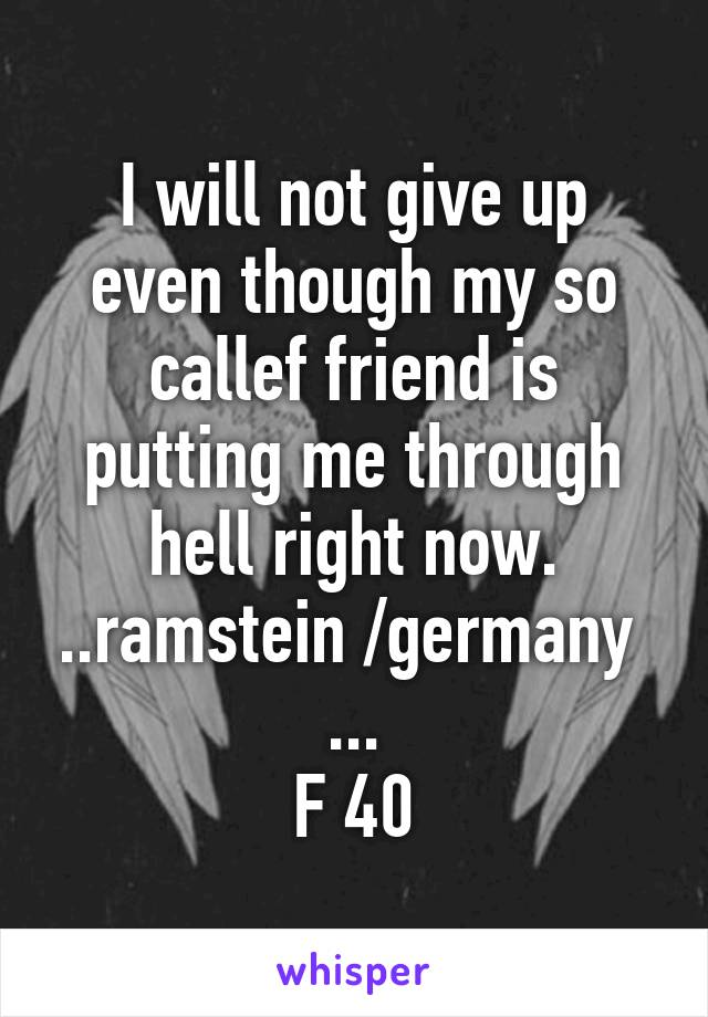 I will not give up even though my so callef friend is putting me through hell right now. ..ramstein /germany  ... F 40