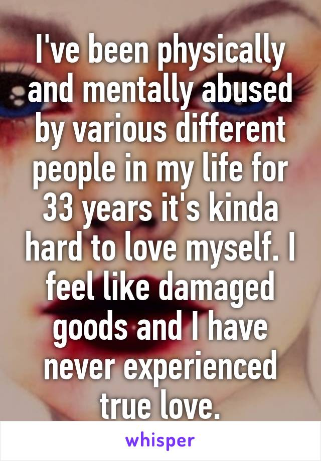 I've been physically and mentally abused by various different people in my life for 33 years it's kinda hard to love myself. I feel like damaged goods and I have never experienced true love.