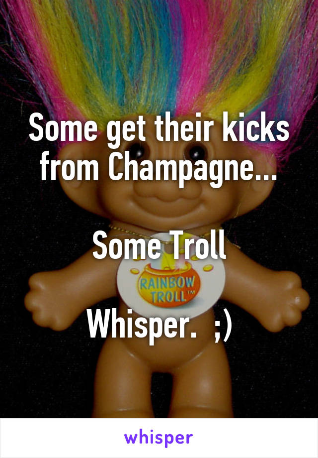 Some get their kicks from Champagne...  Some Troll  Whisper.  ;)