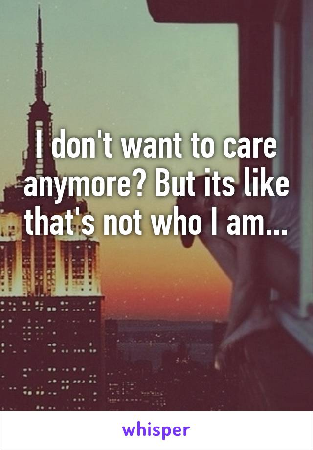I don't want to care anymore? But its like that's not who I am...