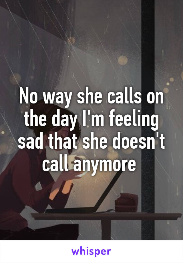 No way she calls on the day I'm feeling sad that she doesn't call anymore