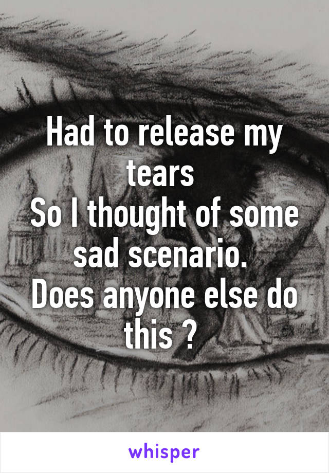 Had to release my tears  So I thought of some sad scenario.  Does anyone else do this ?