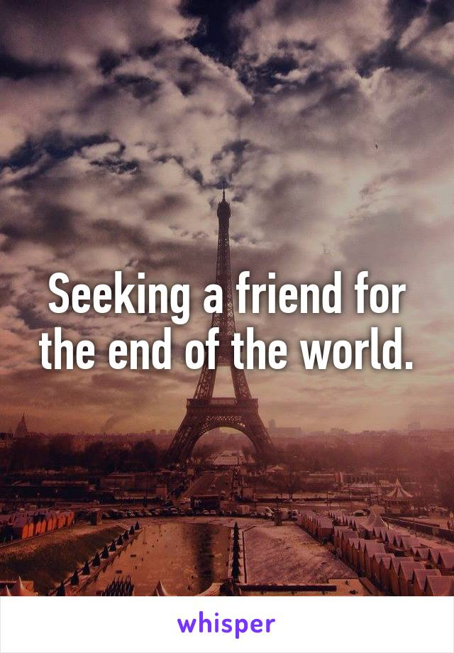 Seeking a friend for the end of the world.