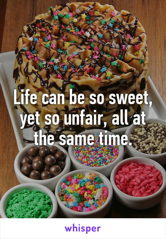 Life can be so sweet, yet so unfair, all at the same time.
